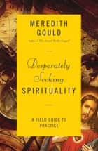 Desperately Seeking Spirituality - A Field Guide to Practice ebook by Meredith Gould
