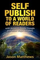 Self Publish to a World of Readers: with Amazon, Apple, Google and Other Major Retailers ebook by Jason Matthews