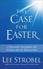 The Case for Easter - A Journalist Investigates the Evidence for the Resurrection ebook by Lee Strobel