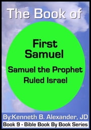 The Book of First Samuel - Samuel the Prophet Ruled Israel ebook by Kenneth B. Alexander JD