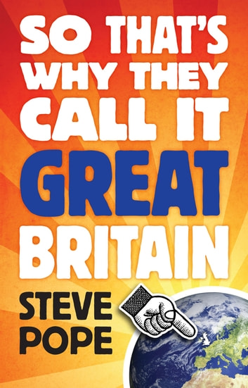 So That's Why They Call It Great Britain - How One Tiny Country Gave So Much To The World ebook by Steve Pope