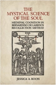 The Mystical Science of the Soul - Medieval Cognition in Bernardino de Laredo's Recollection Method ebook by Jessica A.  Boon