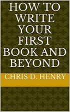 How to Write Your First Book and Beyond ebook by Chris D. Henry