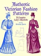 Authentic Victorian Fashion Patterns - A Complete Lady's Wardrobe ebook by Kristina Harris