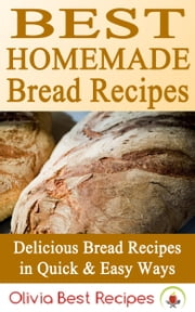 Best Homemade Bread Recipes: Delicious Bread Recipes in Quick & Easy Ways ebook by Olivia Best Recipes
