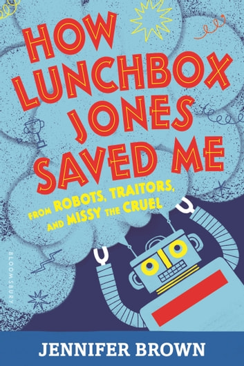 How Lunchbox Jones Saved Me from Robots, Traitors, and Missy the Cruel eBook by Jennifer Brown