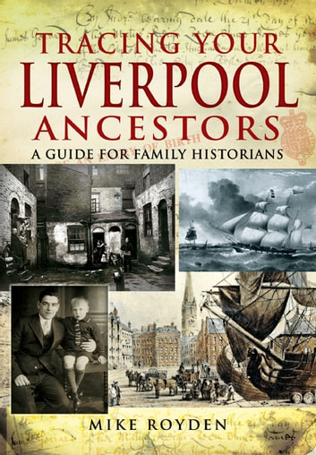 Tracing Your Liverpool Ancestors - A Guide for Family Historians ebook by Mike  Royden