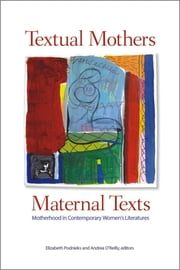 Textual Mothers/Maternal Texts - Motherhood in Contemporary Women's Literatures ebook by Elizabeth Podnieks,Andrea O'Reilly
