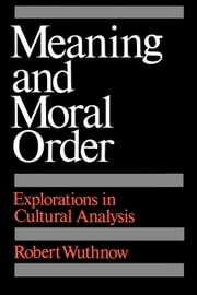 Meaning and Moral Order: Explorations in Cultural Analysis ebook by Wuthnow, Robert