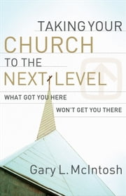 Taking Your Church to the Next Level - What Got You Here Won't Get You There ebook by Gary L. McIntosh