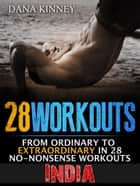 28Workouts India: From Ordinary to Extraordinary in 28 No-Nonsense Workouts ebook by Dana Kinney