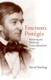 Emerson's Protégés - Mentoring and Marketing Transcendentalism's Future ebook by Prof. David Dowling