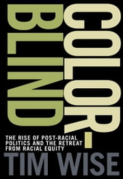 Colorblind - The Rise of Post-Racial Politics and the Retreat from Racial Equity ebook by Tim Wise