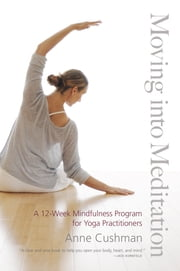 Moving into Meditation - A 12-Week Mindfulness Program for Yoga Practitioners ebook by Anne Cushman