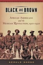 Black and Brown - African Americans and the Mexican Revolution, 1910-1920 ebook by Gerald Horne