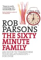 The Sixty Minute Family - An Hour to Transform Your Relationships - For Ever eBook by Rob Parsons