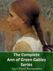 The Complete Ann of Green Gables Series ebook by Lucy Maud Montgomery