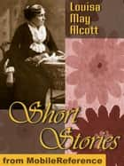 Short Stories By Louisa May Alcott: 25+ Short Stories (Mobi Classics) ebook by Louisa May Alcott