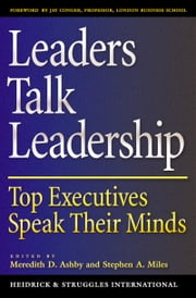 Leaders Talk Leadership - Top Executives Speak Their Minds ebook by Meredith D. Ashby,Stephen A. Miles