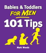 Babies & Toddlers for Men: 101 Tips ebook by Mark Woods
