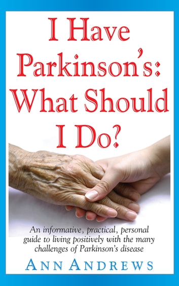 I Have Parkinson's: What Should I Do? - An Informative, Practical, Personal Guide to Living Positively with the Many Challenges of Parkinson's Disease ebook by Independent Researcher Ann Andrews