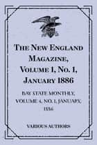 The New England Magazine, Volume 1, No. 1, January 1886: Bay State Monthly, Volume 4, No. 1, January, 1886 ebook by Various Authors