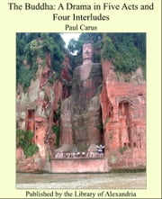 The Buddha: A Drama in Five Acts and Four Interludes ebook by Paul Carus