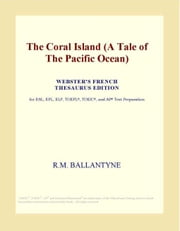 The Coral Island (A Tale of The Pacific Ocean) (Webster's French Thesaurus Edition) ebook by ICON Group International, Inc.
