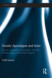 Gnostic Apocalypse and Islam - Qur'an, Exegesis, Messianism and the Literary Origins of the Babi Religion ebook by Todd Lawson