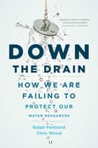 Down the Drain - How We Are Failing to Protect Our Water Resources ebook by Chris Wood, Ralph Pentland