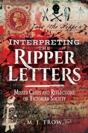 Interpreting the Ripper Letters - Missed Clues and Reflections on Victorian Society ebook by M J Trow
