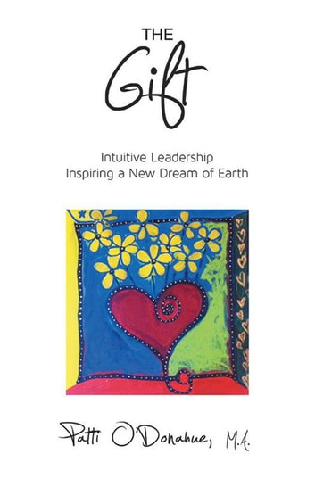 The Gift - Intuitive Leadership Inspiring a New Dream of Earth eBook by Patti O'Donahue