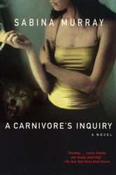 A Carnivore's Inquiry - A Novel ebook by Sabina Murray