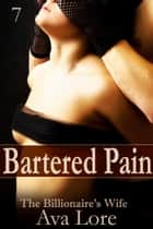 Bartered Pain: The Billionaire's Wife, Part 7 ebook by Ava Lore
