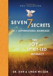 Seven Secrets of a Supernatural Marriage - The Joy of Spirit-led Intimacy ebook by Dan Wilson,Linda Wilson,Kris Vallotton