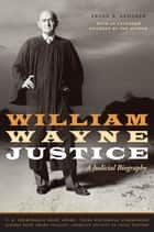 William Wayne Justice ebook by Frank R. Kemerer