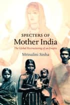 Specters of Mother India - The Global Restructuring of an Empire ebook by Mrinalini Sinha, Daniel J. Walkowitz