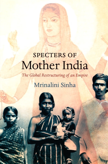 Specters of Mother India - The Global Restructuring of an Empire ebook by Mrinalini Sinha,Daniel J. Walkowitz