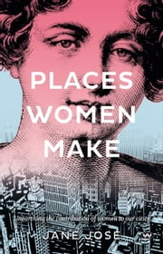 Places Women Make - Unearthing the contribution of women to our cities ebook by Jane Jose