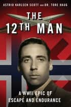 The 12th Man - A WWII Epic of Escape and Endurance ebook by Astrid Karlsen Scott, Tore Haug
