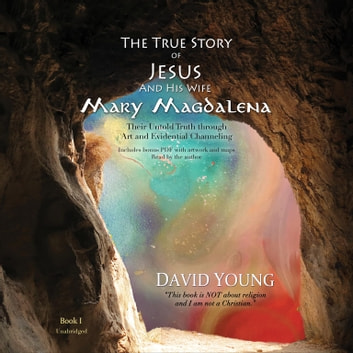 The True Story of Jesus and His Wife Mary Magdalena - Their Untold Truth through Art and Evidential Channeling sesli kitap by David Young