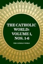 The Catholic World: Volume 1, Nos. 1-6 ebook by The Catholic World