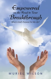 Empowered on the Road to Your Breakthrough: What Is God's Purpose for My Life? ebook by Wilson, Muriel
