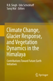 Climate Change, Glacier Response, and Vegetation Dynamics in the Himalaya - Contributions Toward Future Earth Initiatives ebook by