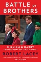 Battle of Brothers - William and Harry – The Inside Story of a Family in Tumult ebook by Robert Lacey