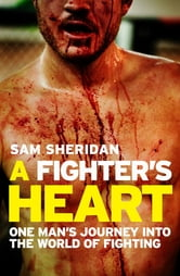 A Fighter's Heart - One man's journey through the world of fighting ebook by Sam Sheridan