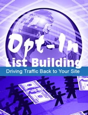 Opt-In List Building - Driving Traffic Back To Your Site ebook by Thrivelearning Institute Library