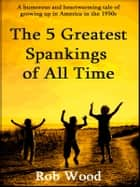 The 5 Greatest Spankings of All Time ebook by Rob Wood