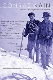 Conrad Kain - Letters from a Wandering Mountain Guide, 1906-1933 ebook by Conrad Kain,Zac Robinson