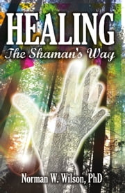 Healing: The Shaman's Way ebook by Norman W. Wilson